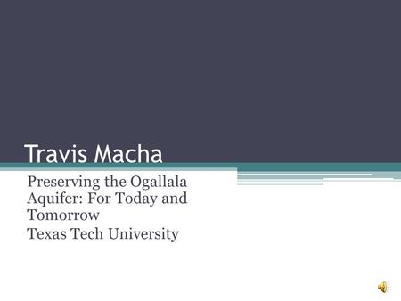 Travis Macha Preserving the Ogallala Aquifer: For Today and Tomorrow Texas Tech University.