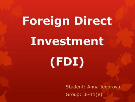 Foreign Direct Investment (FDI) Student: Anna Iegorova Group: IE-11(e)