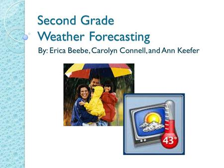 Second Grade Weather Forecasting By: Erica Beebe, Carolyn Connell, and Ann Keefer.