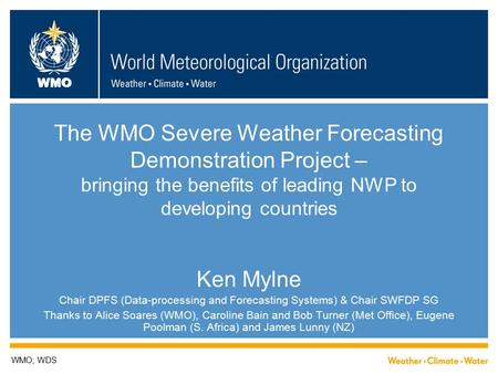 WMO The WMO Severe Weather Forecasting Demonstration Project – bringing the benefits of leading NWP to developing countries Ken Mylne Chair DPFS (Data-processing.