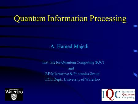 Quantum Information Processing A. Hamed Majedi Institute for Quantum Computing (IQC) and RF/Microwave & Photonics Group ECE Dept., University of Waterloo.