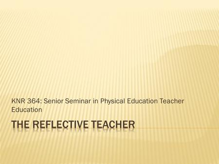 KNR 364: Senior Seminar in Physical Education Teacher Education.