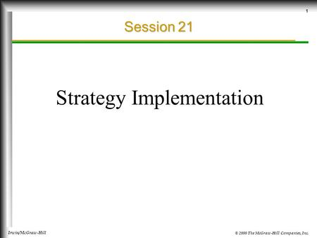© 2000 The McGraw-Hill Companies, Inc. Irwin/McGraw-Hill 1 Session 21 Strategy Implementation.