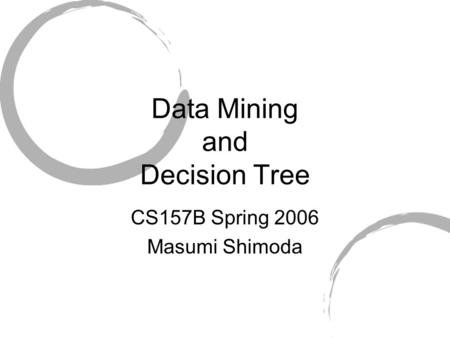 Data Mining and Decision Tree CS157B Spring 2006 Masumi Shimoda.