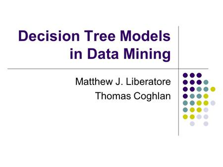 Decision Tree Models in Data Mining Matthew J. Liberatore Thomas Coghlan.