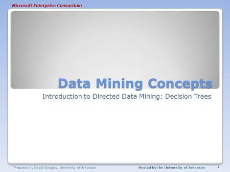 Microsoft Enterprise Consortium Data Mining Concepts Introduction to Directed Data Mining: Decision Trees Prepared by David Douglas, University of ArkansasHosted.