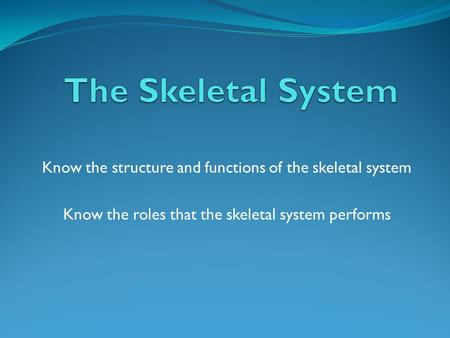 Know the structure and functions of the skeletal system Know the roles that the skeletal system performs.