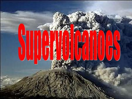 Supervolcanoes Aims To be able to locate and label Supervolcanoes To distinguish between Supervolcanoes and Volcanoes.