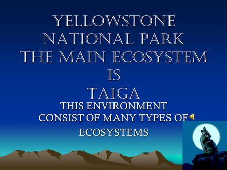 YELLOWSTONE NATIONAL PARK THE MAIN ECOSYSTEM IS TAIGA THIS ENVIRONMENT CONSIST OF MANY TYPES OF ECOSYSTEMS.