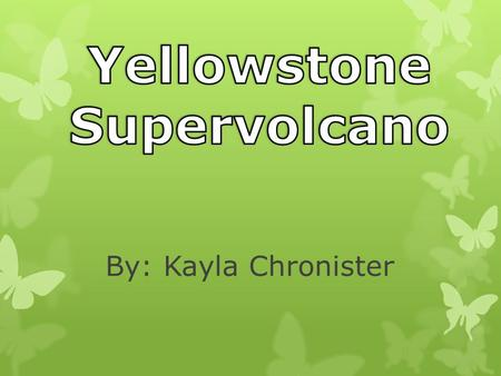 By: Kayla Chronister. o Yellowstone National Park sits directly on top of the Supervolcano. o Yellowstone's Supervolcano would be one of the most destructive.