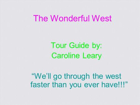"The Wonderful West Tour Guide by: Caroline Leary ""We'll go through the west faster than you ever have!!!"""
