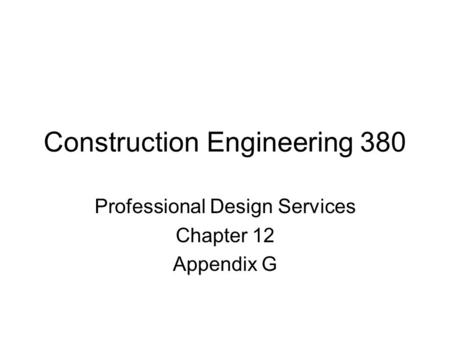 Construction Engineering 380 Professional Design Services Chapter 12 Appendix G.