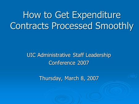 How to Get Expenditure Contracts Processed Smoothly UIC Administrative Staff Leadership Conference 2007 Thursday, March 8, 2007.