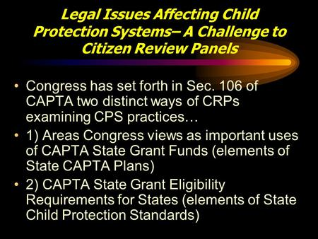 Legal Issues Affecting Child Protection Systems– A Challenge to Citizen Review Panels Congress has set forth in Sec. 106 of CAPTA two distinct ways of.