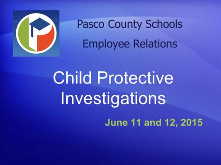 Child Protective Investigations June 11 and 12, 2015 Pasco County Schools Employee Relations.