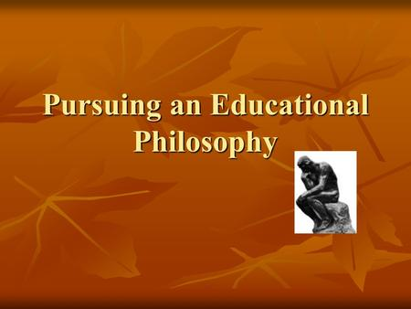 Pursuing an Educational Philosophy. Philosophy of Education Essential Questions: Essential Questions: What can be known? What can be known? What is the.