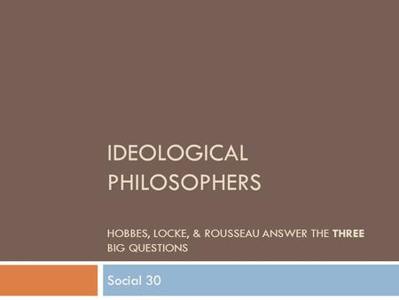 IDEOLOGICAL PHILOSOPHERS HOBBES, LOCKE, & ROUSSEAU ANSWER THE THREE BIG QUESTIONS Social 30.