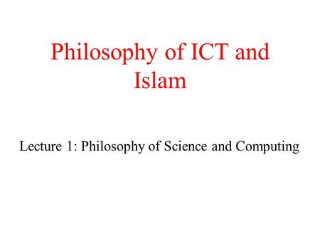 Philosophy of ICT and Islam Lecture 1: Philosophy of Science and Computing.
