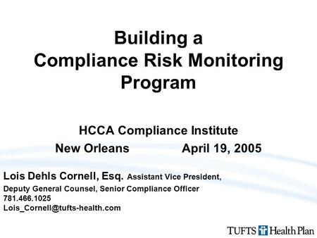 Building a Compliance Risk Monitoring Program HCCA Compliance Institute New OrleansApril 19, 2005 Lois Dehls Cornell, Esq. Assistant Vice President, Deputy.