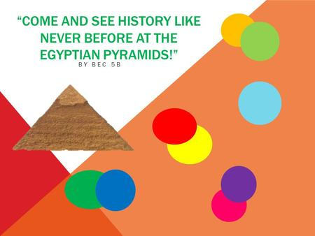 """COME AND SEE HISTORY LIKE NEVER BEFORE AT THE EGYPTIAN PYRAMIDS!"" BY BEC 5B."