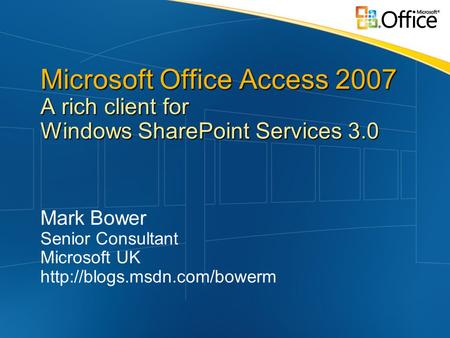 Microsoft Office Access 2007 A rich client for Windows SharePoint Services 3.0 Mark Bower Senior Consultant Microsoft UK
