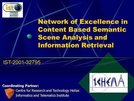 Network of Excellence in Content Based Semantic Scene Analysis and Information Retrieval Coordinating Partner: Centre for Research and Technology Hellas.