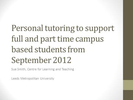 Personal tutoring to support full and part time campus based students from September 2012 Sue Smith, Centre for Learning and Teaching Leeds Metropolitan.