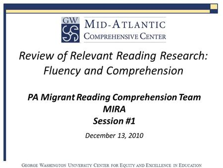 G EORGE W ASHINGTON U NIVERSITY C ENTER FOR E QUITY AND E XCELLENCE IN E DUCATION PA Migrant Reading Comprehension Team MIRA Session #1 December 13, 2010.