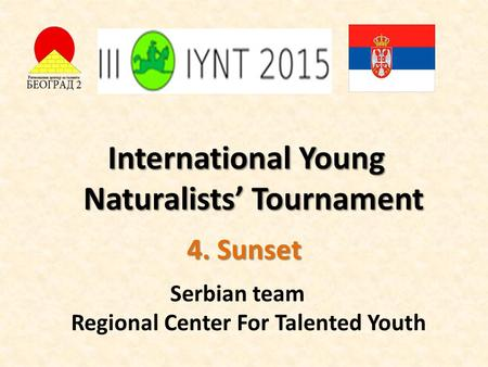 International Young Naturalists' Tournament 4. Sunset Serbian team Regional Center For Talented Youth.