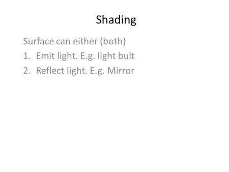 Shading Surface can either (both) 1.Emit light. E.g. light bult 2.Reflect light. E.g. Mirror.