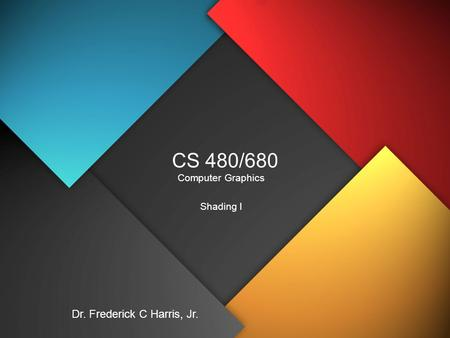 CS 480/680 Computer Graphics Shading I Dr. Frederick C Harris, Jr.