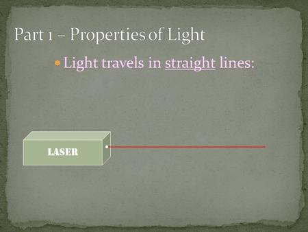 Light travels in straight lines: Laser. Light travels VERY FAST – around 300,000 kilometres per second. At this speed it can go around the world 8 times.