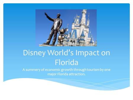 Disney World's Impact on Florida A summery of economic growth through tourism by one major Florida attraction.