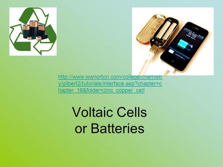 Voltaic Cells or Batteries  y/gilbert2/tutorials/interface.asp?chapter=c hapter_18&folder=zinc_copper_cell.