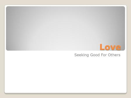 Love Seeking Good For Others. Many forms of love What are some examples?
