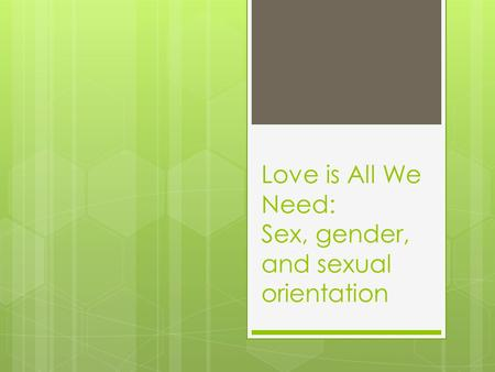 Love is All We Need: Sex, gender, and sexual orientation.