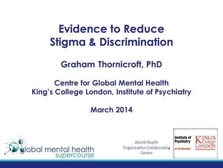 Evidence to Reduce Stigma & Discrimination Graham Thornicroft, PhD Centre for Global Mental Health King's College London, Institute of Psychiatry March.