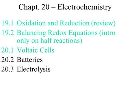 Chapt. 20 – Electrochemistry 19.1Oxidation and Reduction (review) 19.2Balancing Redox Equations (intro only on half reactions) 20.1Voltaic Cells 20.2.