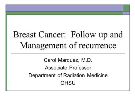 Breast Cancer: Follow up and Management of recurrence Carol Marquez, M.D. Associate Professor Department of Radiation Medicine OHSU.