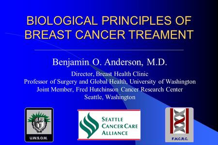 BIOLOGICAL PRINCIPLES OF BREAST CANCER TREAMENT Benjamin O. Anderson, M.D. Director, Breast Health Clinic Professor of Surgery and Global Health, University.