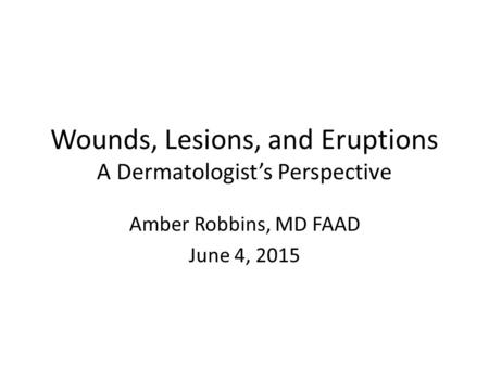 Wounds, Lesions, and Eruptions A Dermatologist's Perspective Amber Robbins, MD FAAD June 4, 2015.