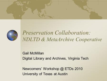 Preservation Collaboration: NDLTD & MetaArchive Cooperative Gail McMillan Digital Library and Archives, Virginia Tech Newcomers' ETDs 2010 University.
