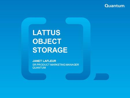 Quantum Confidential | LATTUS OBJECT STORAGE JANET LAFLEUR SR PRODUCT MARKETING MANAGER QUANTUM.