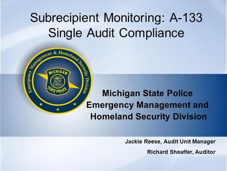 Subrecipient Monitoring: A-133 Single Audit Compliance Michigan State Police Emergency Management and Homeland Security Division Jackie Reese, Audit Unit.