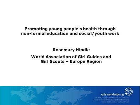 Promoting young people's health through non-formal education and social/youth work Rosemary Hindle World Association of Girl Guides and Girl Scouts – Europe.