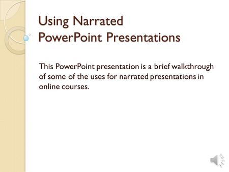 Using Narrated PowerPoint Presentations This PowerPoint presentation is a brief walkthrough of some of the uses for narrated presentations in online courses.