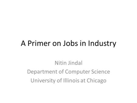A Primer on Jobs in Industry Nitin Jindal Department of Computer Science University of Illinois at Chicago.
