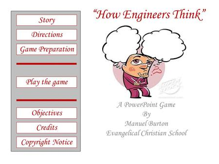 """How Engineers Think"" A PowerPoint Game By Manuel Burton Evangelical Christian School Play the game Directions Story Credits Copyright Notice Game Preparation."