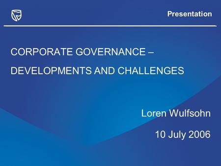 Presentation CORPORATE GOVERNANCE – DEVELOPMENTS AND CHALLENGES Loren Wulfsohn 10 July 2006.