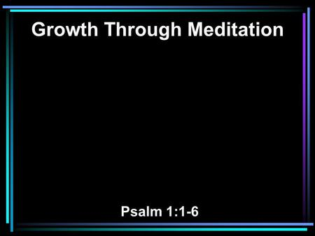 Growth Through Meditation Psalm 1:1-6. 1 Blessed is the man Who walks not in the counsel of the ungodly, Nor stands in the path of sinners, Nor sits in.